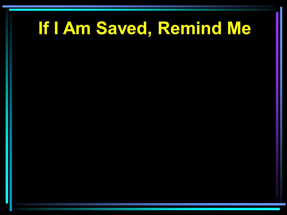 If I Am Saved, Remind Me