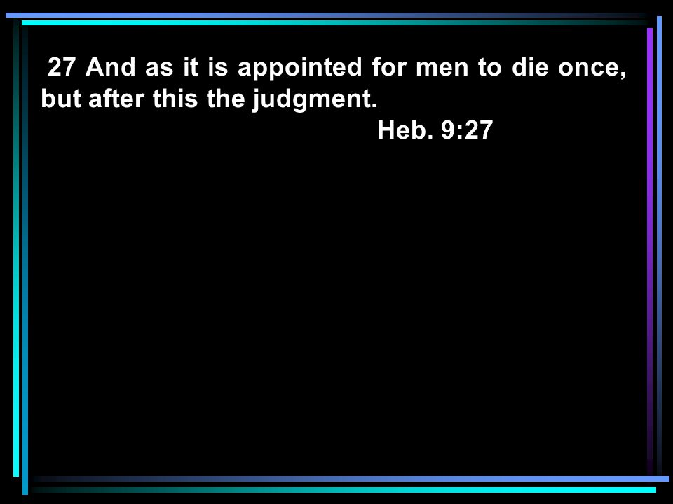 27 And as it is appointed for men to die once, but after this the judgment.