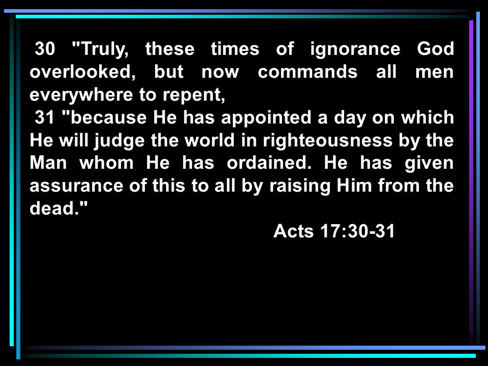 30 Truly, these times of ignorance God overlooked, but now commands all men everywhere to repent,