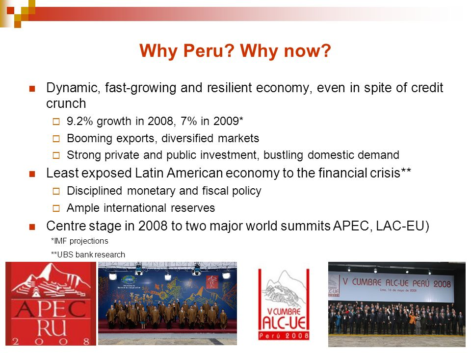 Why Peru Why now Dynamic, fast-growing and resilient economy, even in spite of credit crunch. 9.2% growth in 2008, 7% in 2009*
