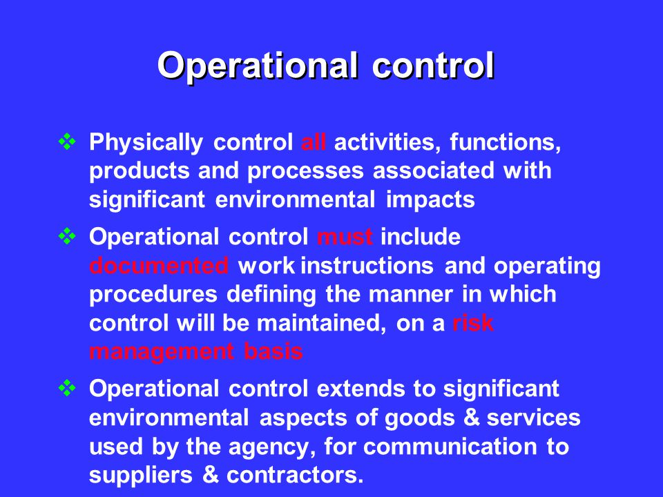 Operational control Physically control all activities, functions, products and processes associated with significant environmental impacts.
