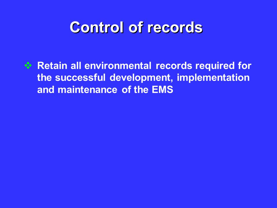 Control of records Retain all environmental records required for the successful development, implementation and maintenance of the EMS.
