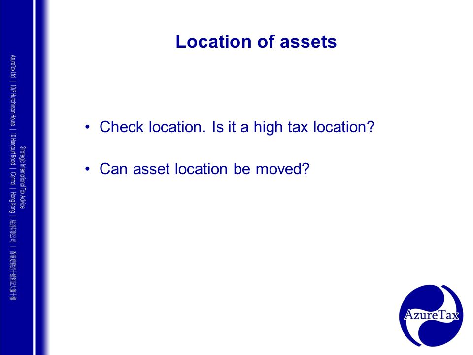 Location of assets Check location. Is it a high tax location