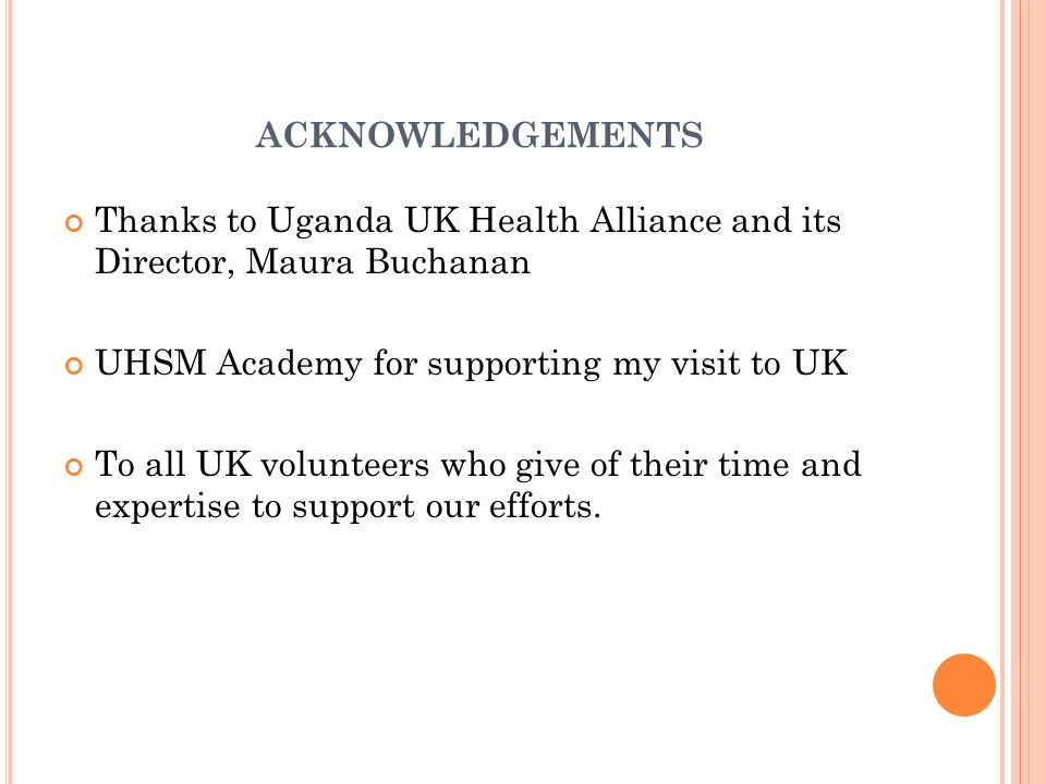 acknowledgements Thanks to Uganda UK Health Alliance and its Director, Maura Buchanan. UHSM Academy for supporting my visit to UK.