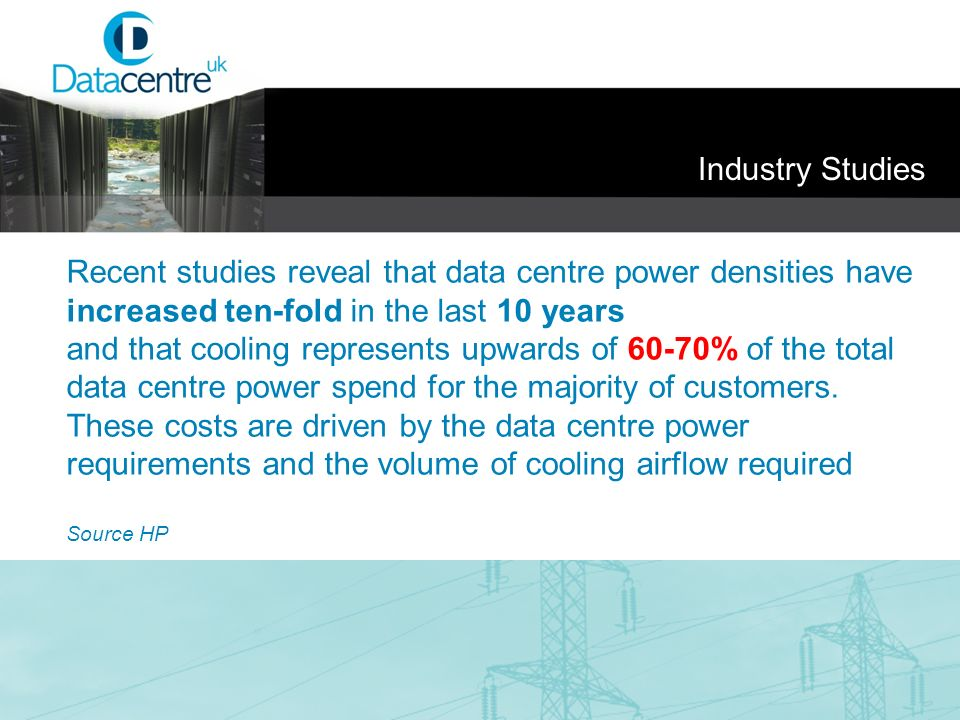 Industry Studies Recent studies reveal that data centre power densities have increased ten-fold in the last 10 years.