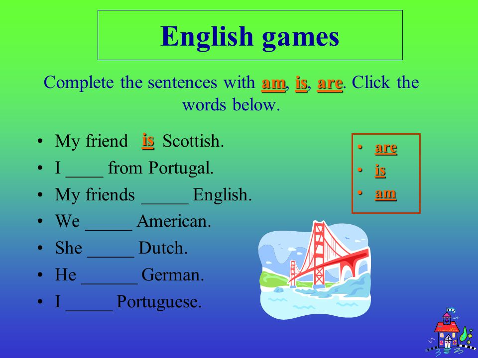 Complete the sentences with am, is, are. Click the words below.