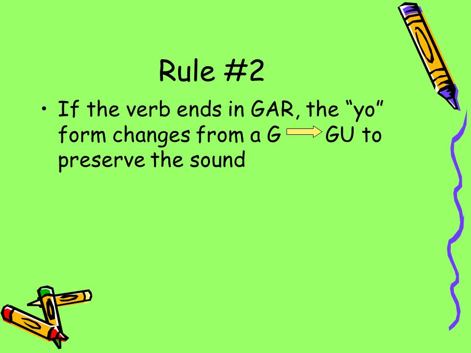 Rule #2 If the verb ends in GAR, the yo form changes from a G GU to preserve the sound