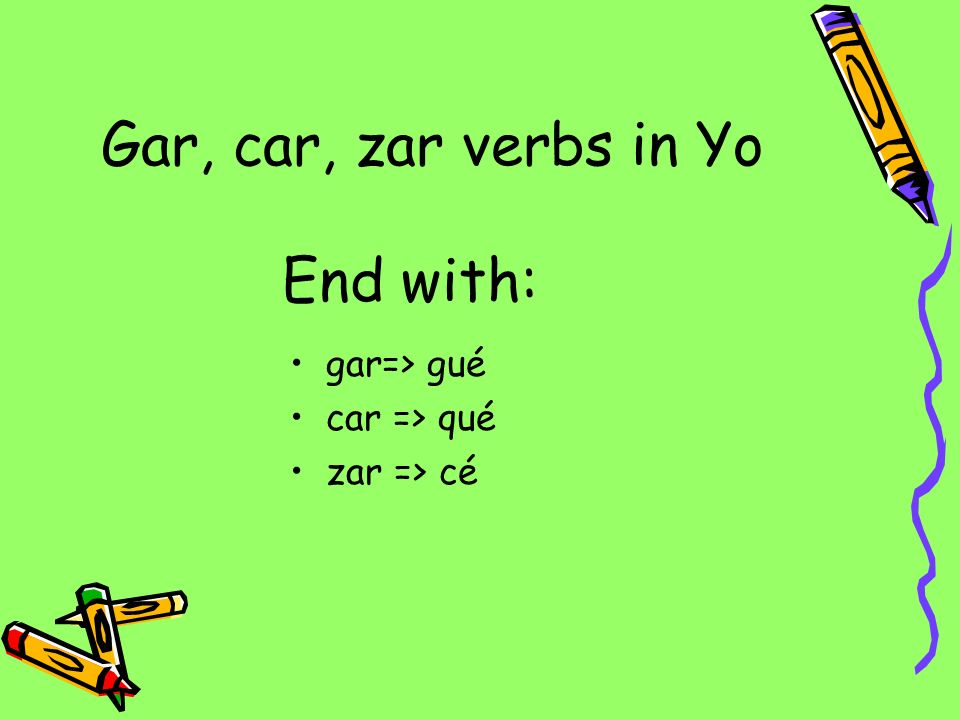 Gar, car, zar verbs in Yo End with: gar=> gué car => qué