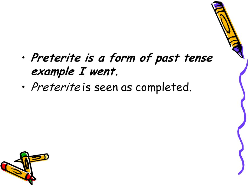 Preterite is a form of past tense example I went.