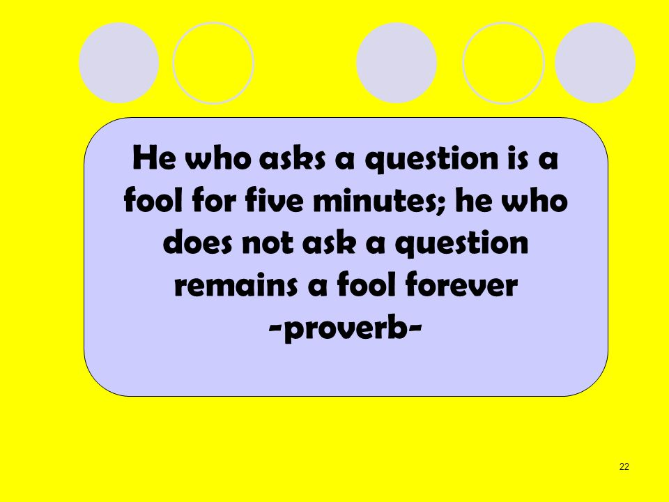He who asks a question is a fool for five minutes; he who does not ask a question remains a fool forever