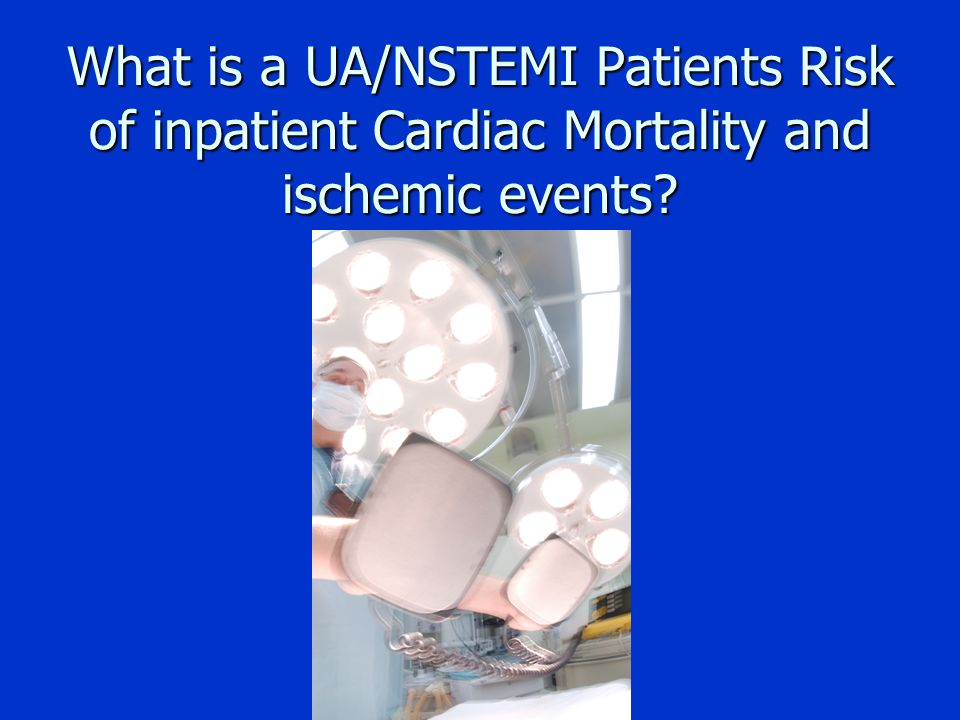 What is a UA/NSTEMI Patients Risk of inpatient Cardiac Mortality and ischemic events