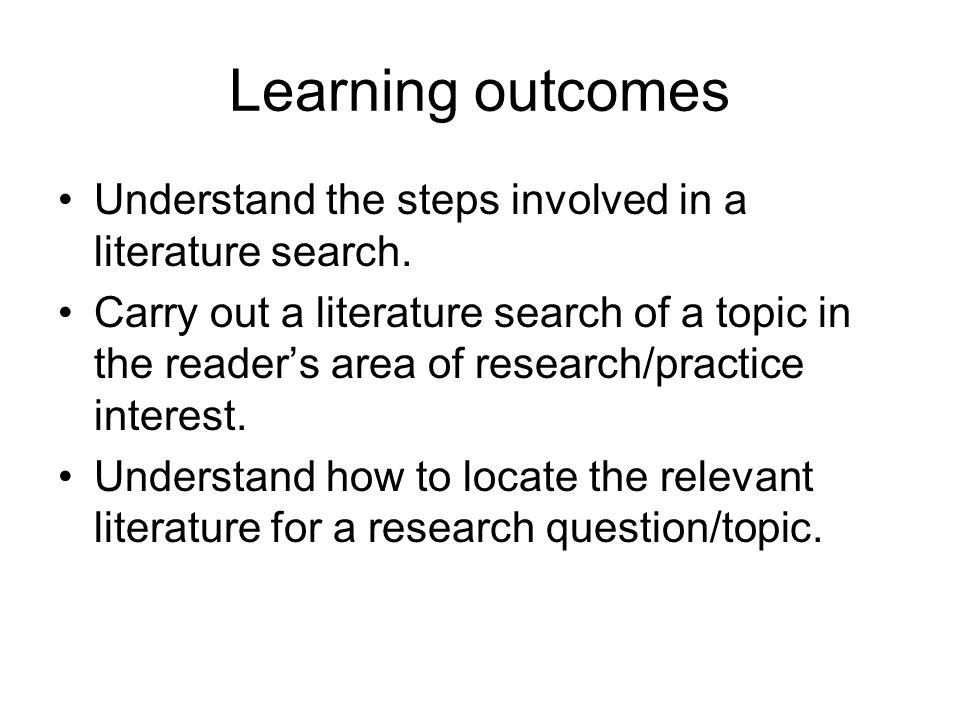 Learning outcomes Understand the steps involved in a literature search.