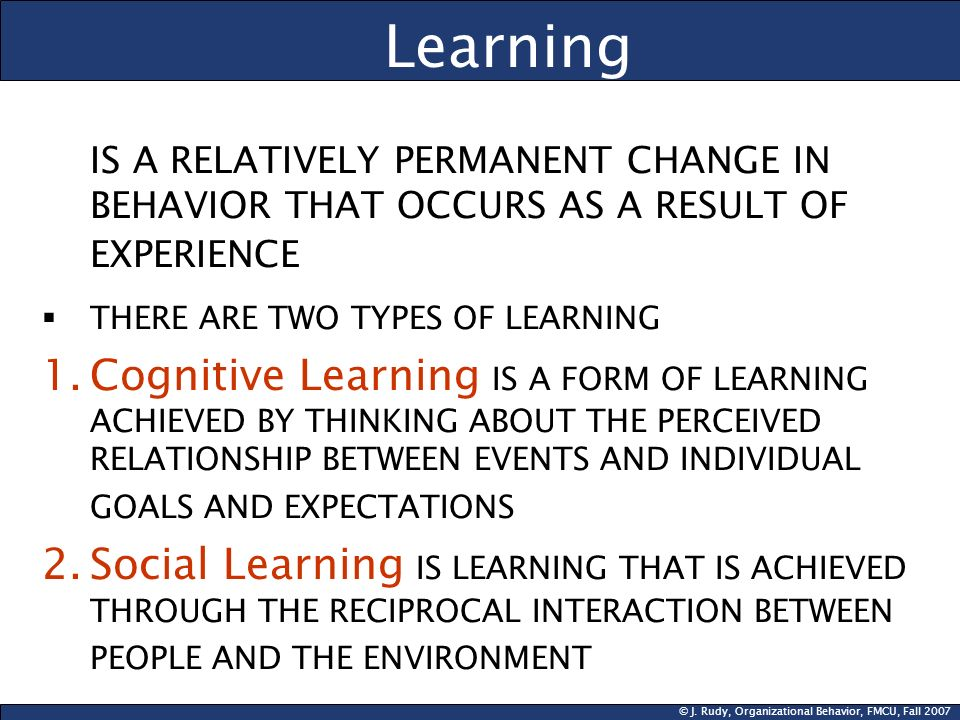 Learning IS A RELATIVELY PERMANENT CHANGE IN BEHAVIOR THAT OCCURS AS A RESULT OF EXPERIENCE. THERE ARE TWO TYPES OF LEARNING.
