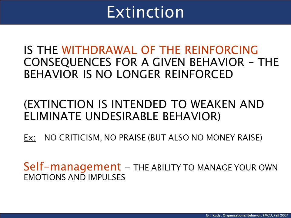 Extinction IS THE WITHDRAWAL OF THE REINFORCING CONSEQUENCES FOR A GIVEN BEHAVIOR – THE BEHAVIOR IS NO LONGER REINFORCED.