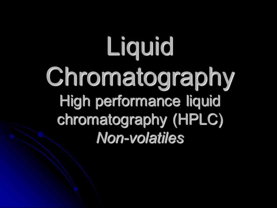 Liquid Chromatography High performance liquid chromatography (HPLC) Non-volatiles