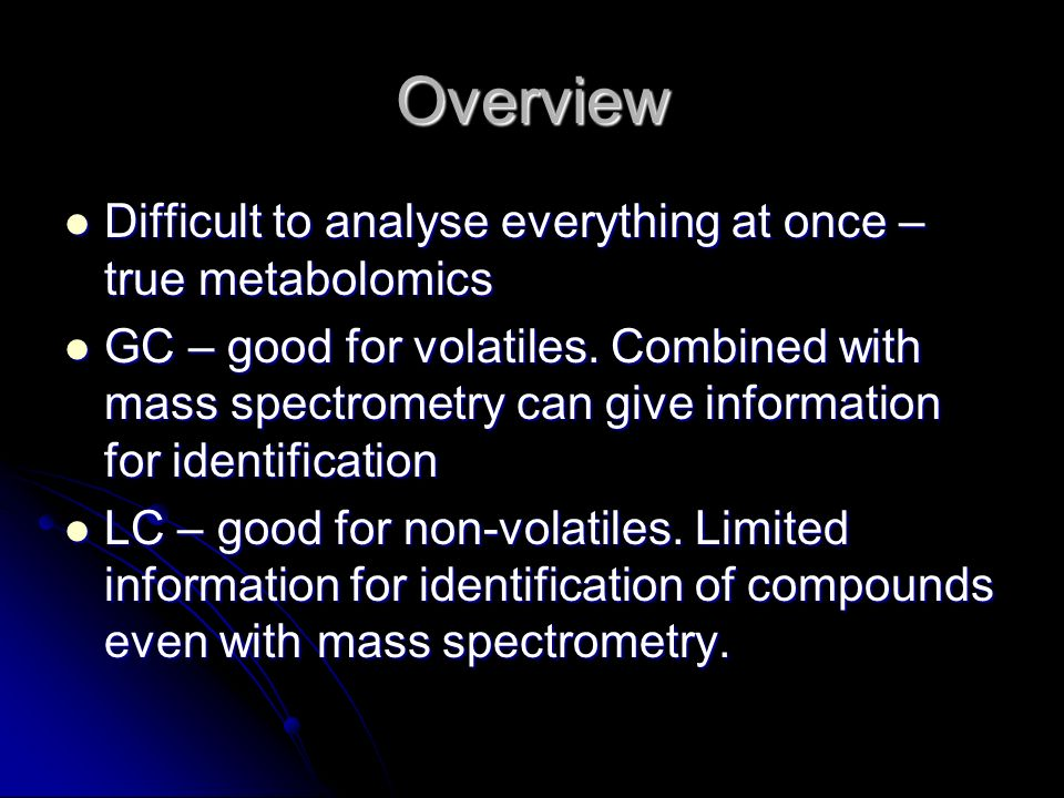 Overview Difficult to analyse everything at once – true metabolomics