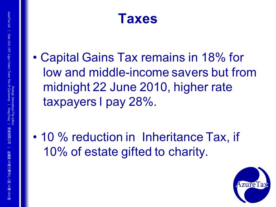 Taxes • Capital Gains Tax remains in 18% for low and middle-income savers but from midnight 22 June 2010, higher rate taxpayers l pay 28%.