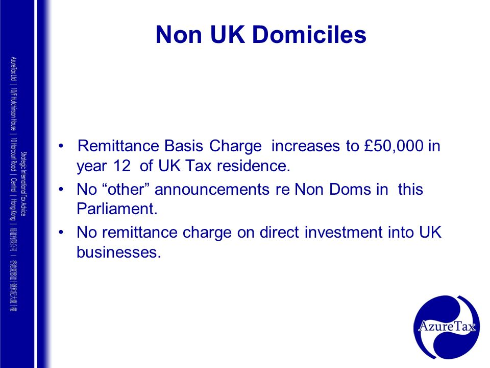 Non UK Domiciles • Remittance Basis Charge increases to £50,000 in year 12 of UK Tax residence.
