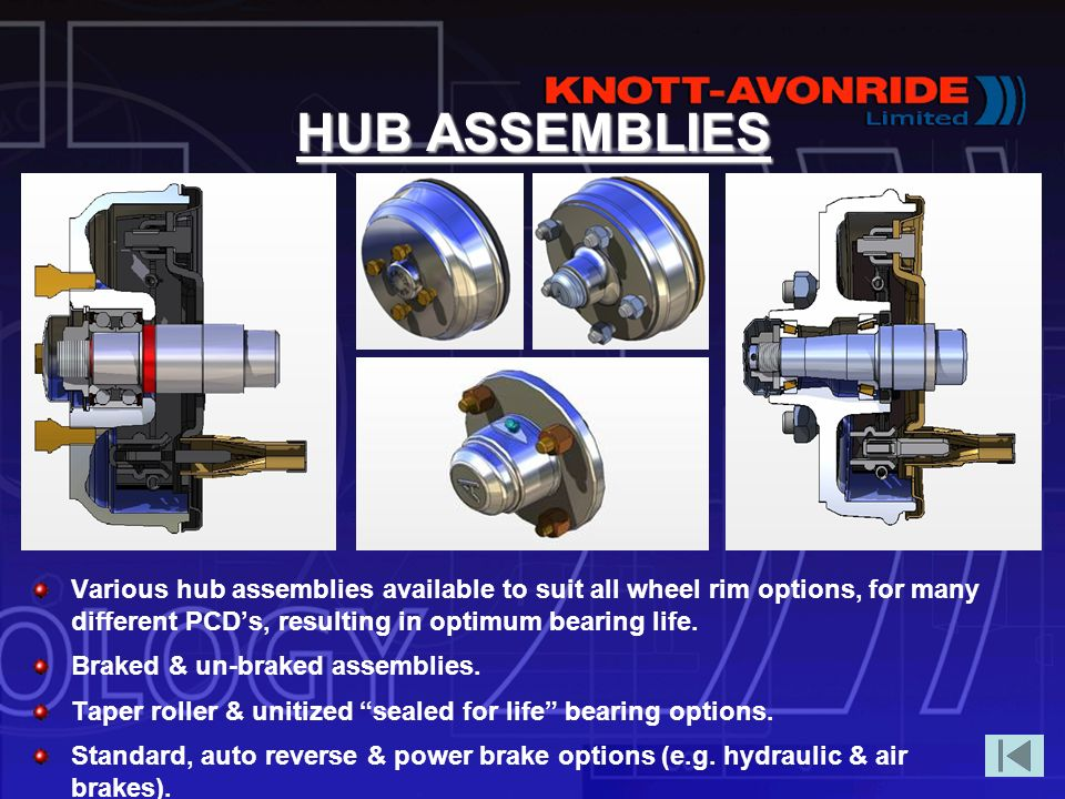 HUB ASSEMBLIES Various hub assemblies available to suit all wheel rim options, for many different PCD's, resulting in optimum bearing life.