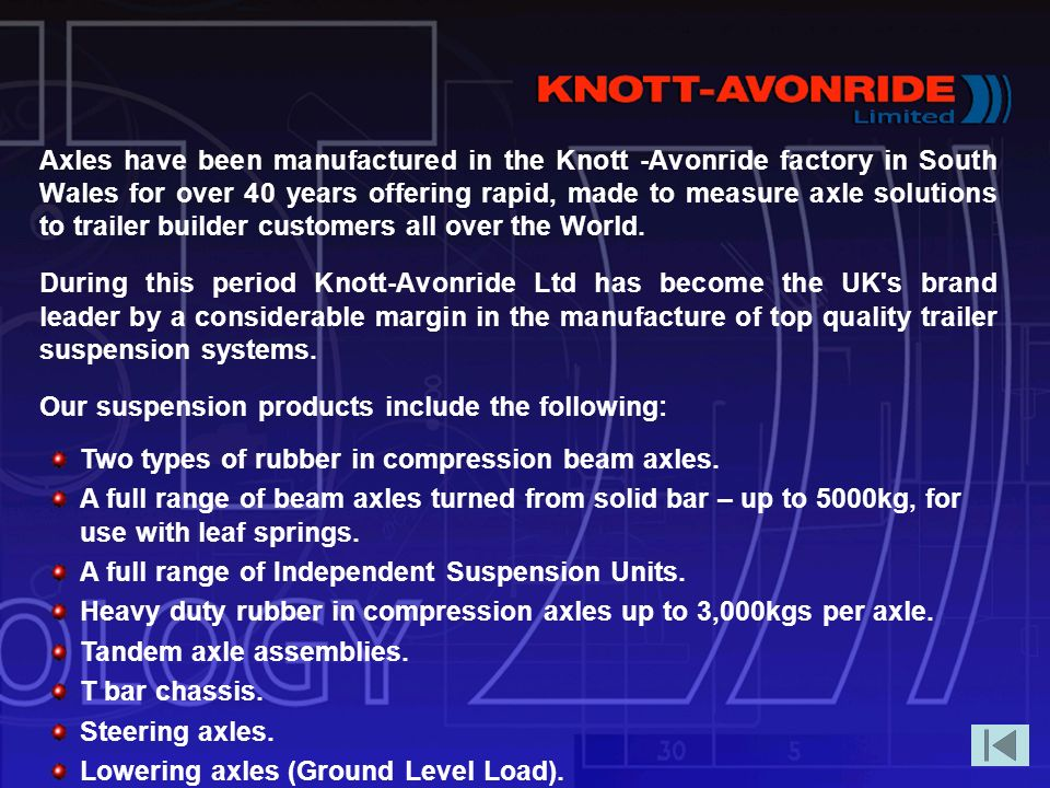 Axles have been manufactured in the Knott -Avonride factory in South Wales for over 40 years offering rapid, made to measure axle solutions to trailer builder customers all over the World.