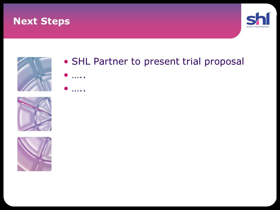 Next Steps SHL Partner to present trial proposal …..