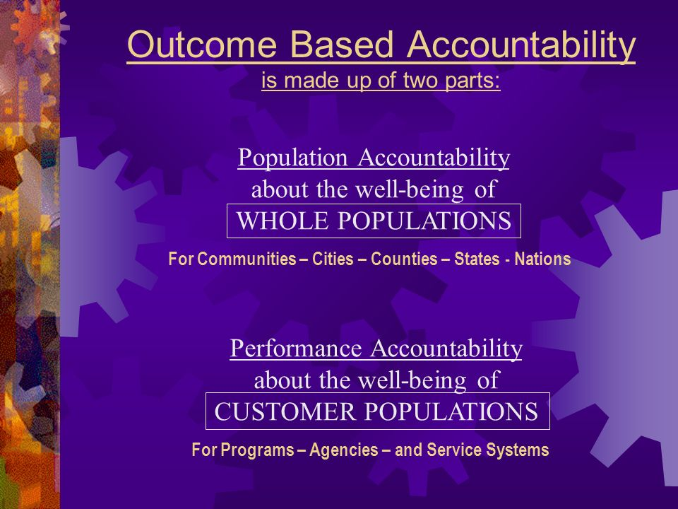 Outcome Based Accountability is made up of two parts: