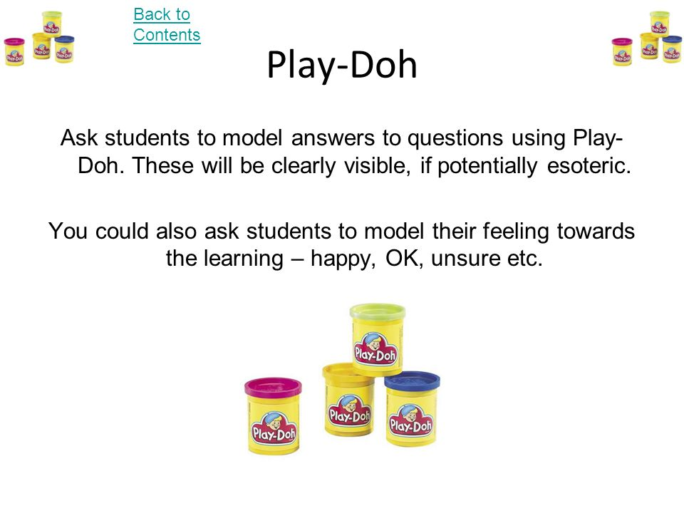 Back to Contents Play-Doh. Ask students to model answers to questions using Play-Doh. These will be clearly visible, if potentially esoteric.