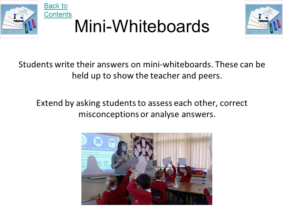 Back to Contents Mini-Whiteboards. Students write their answers on mini-whiteboards. These can be held up to show the teacher and peers.