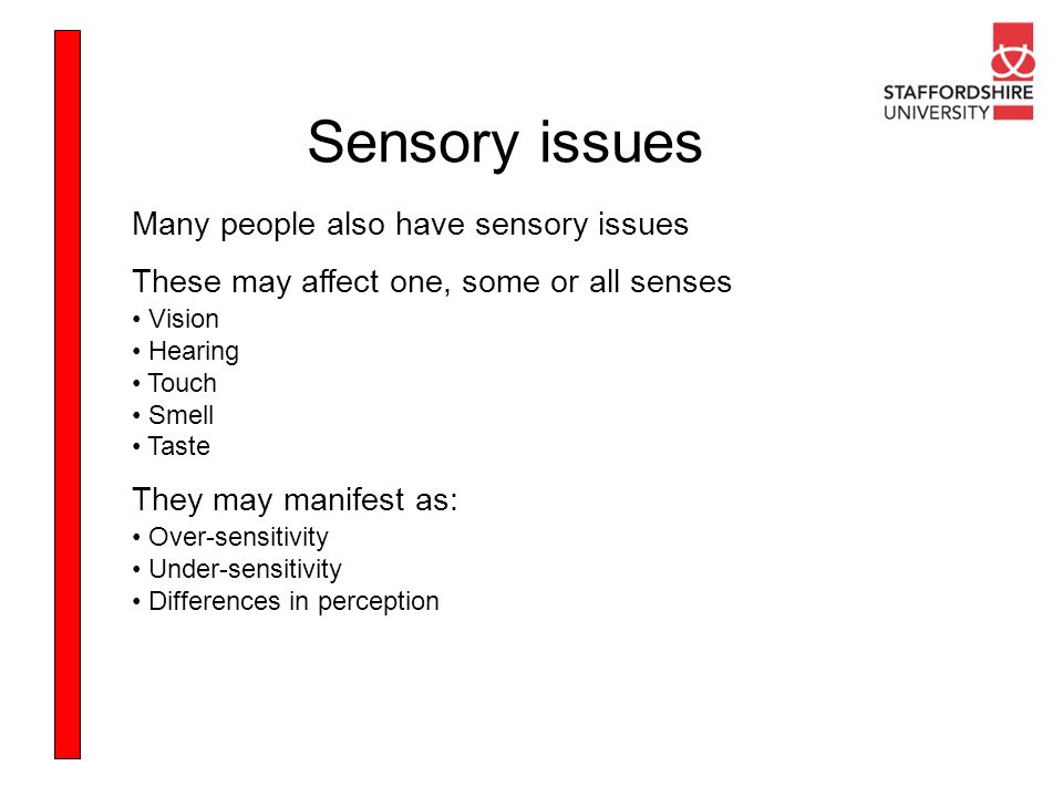 Sensory issues Many people also have sensory issues