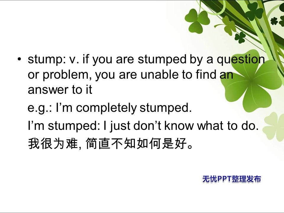 stump: v. if you are stumped by a question or problem, you are unable to find an answer to it
