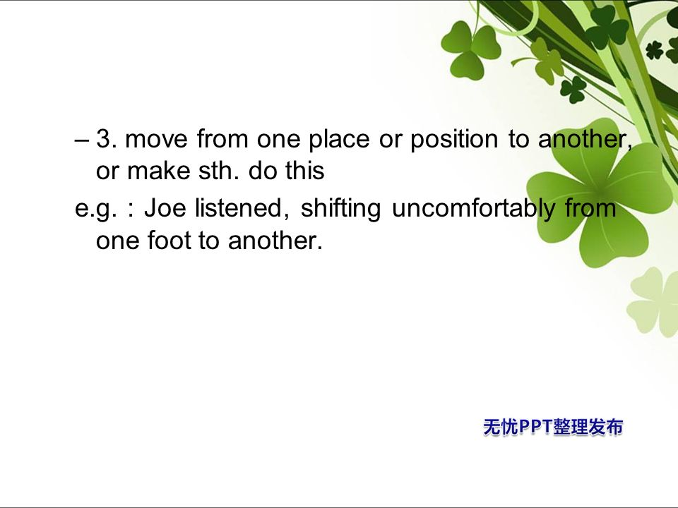 3. move from one place or position to another, or make sth. do this