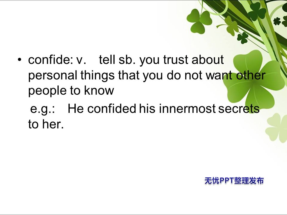 confide: v. tell sb. you trust about personal things that you do not want other people to know