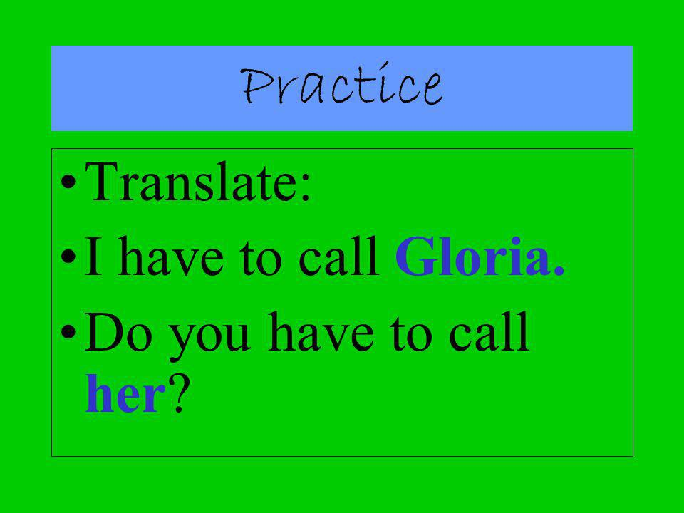Practice Translate: I have to call Gloria. Do you have to call her