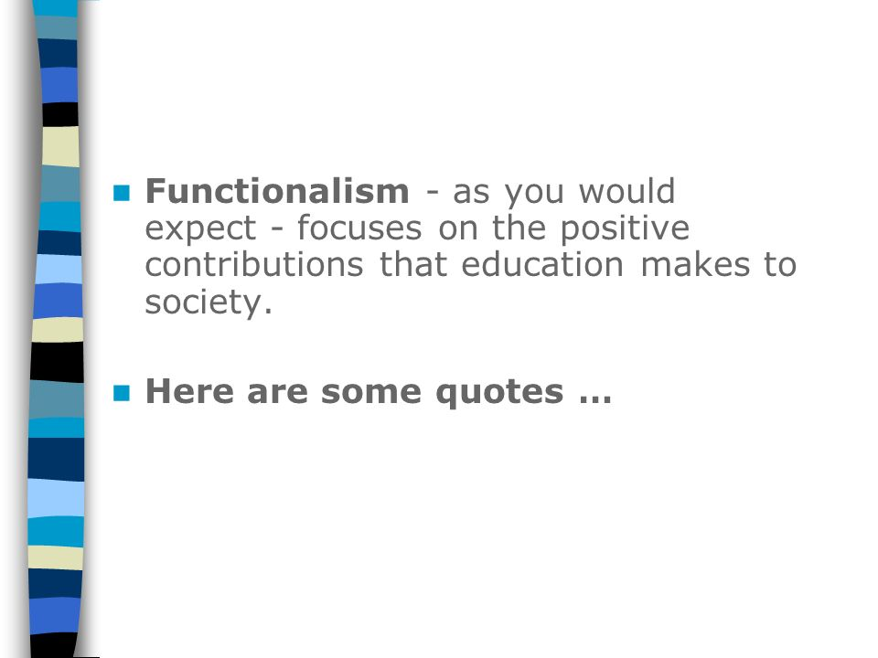 Functionalism - as you would expect - focuses on the positive contributions that education makes to society.