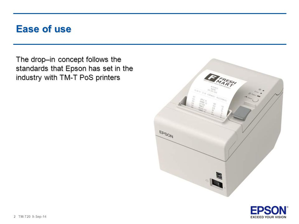 Ease of use The drop–in concept follows the standards that Epson has set in the industry with TM-T PoS printers.