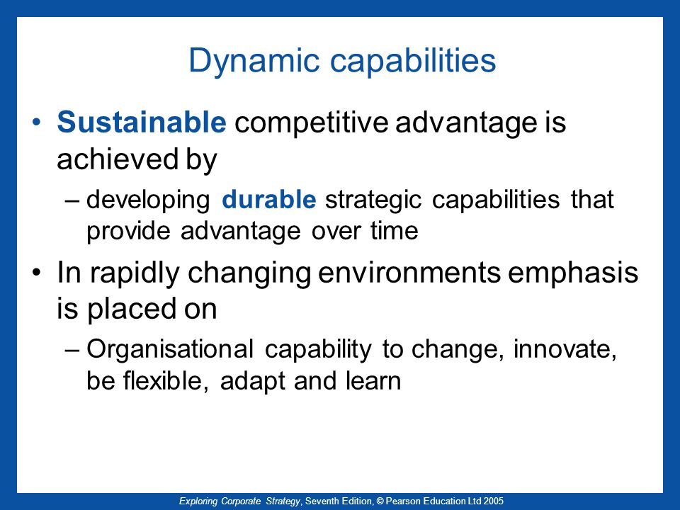 Dynamic capabilities Sustainable competitive advantage is achieved by
