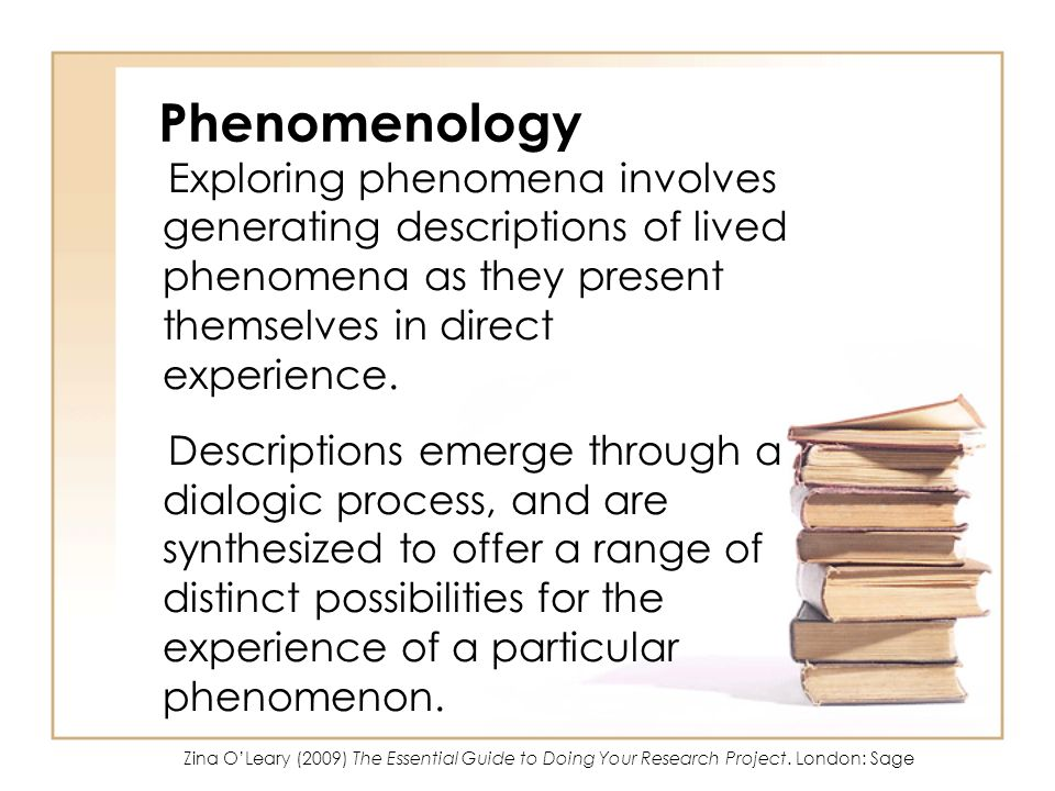 Phenomenology Exploring phenomena involves generating descriptions of lived phenomena as they present themselves in direct experience.