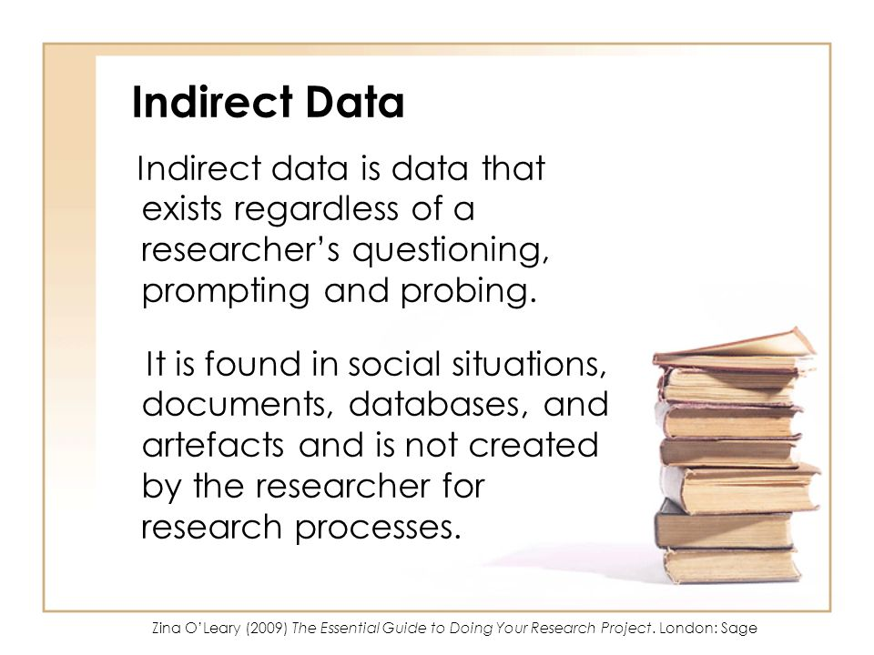 Indirect Data Indirect data is data that exists regardless of a researcher's questioning, prompting and probing.