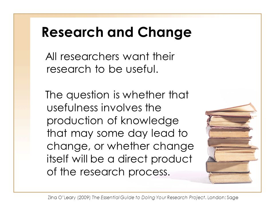 Research and Change All researchers want their research to be useful.