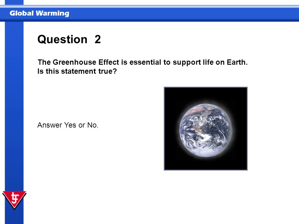 Question 2. The Greenhouse Effect is essential to support life on Earth.