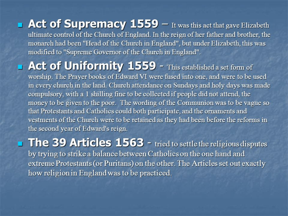 Act of Supremacy 1559 – It was this act that gave Elizabeth ultimate control of the Church of England. In the reign of her father and brother, the monarch had been Head of the Church in England , but under Elizabeth, this was modified to Supreme Governor of the Church in England .