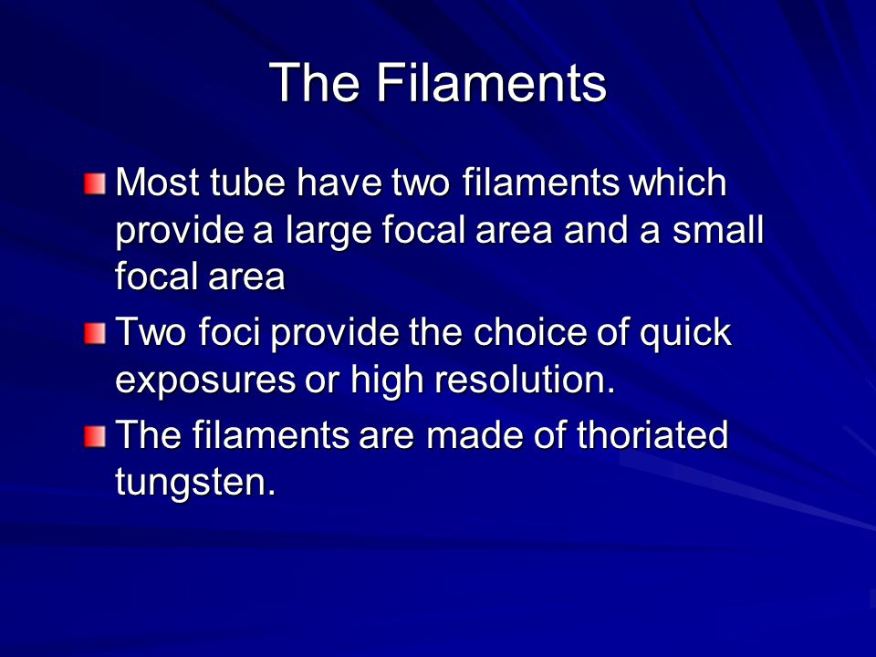 The Filaments Most tube have two filaments which provide a large focal area and a small focal area.