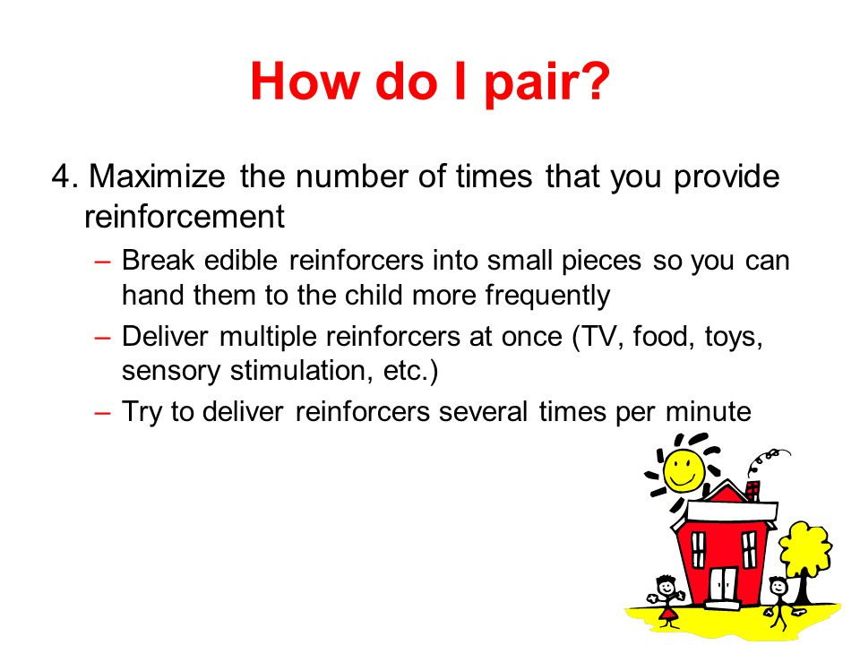 How do I pair 4. Maximize the number of times that you provide reinforcement.