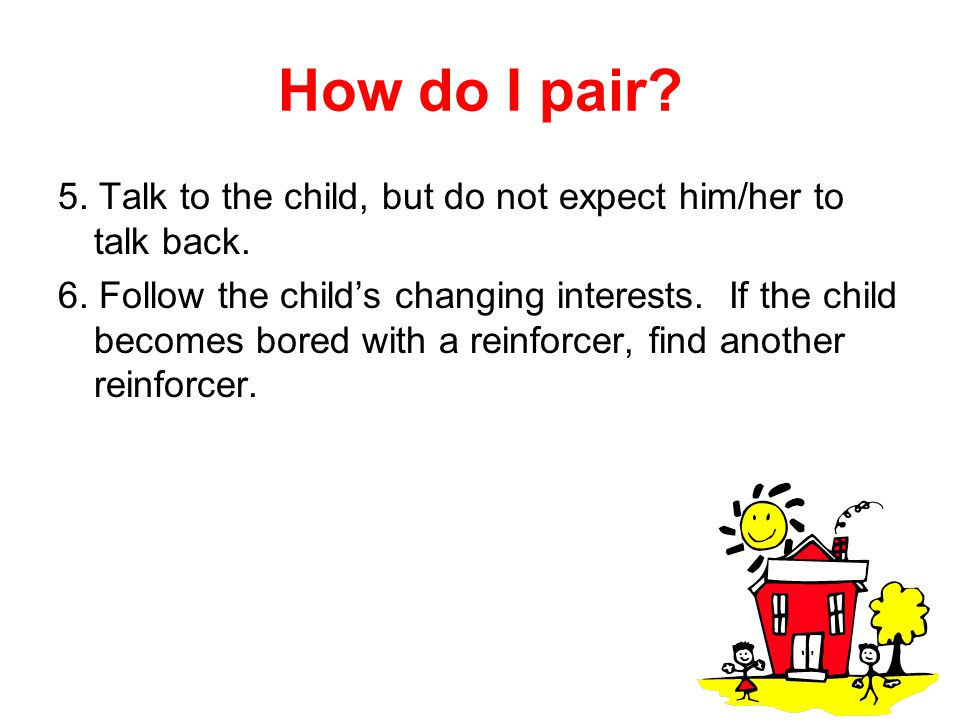 How do I pair 5. Talk to the child, but do not expect him/her to talk back.