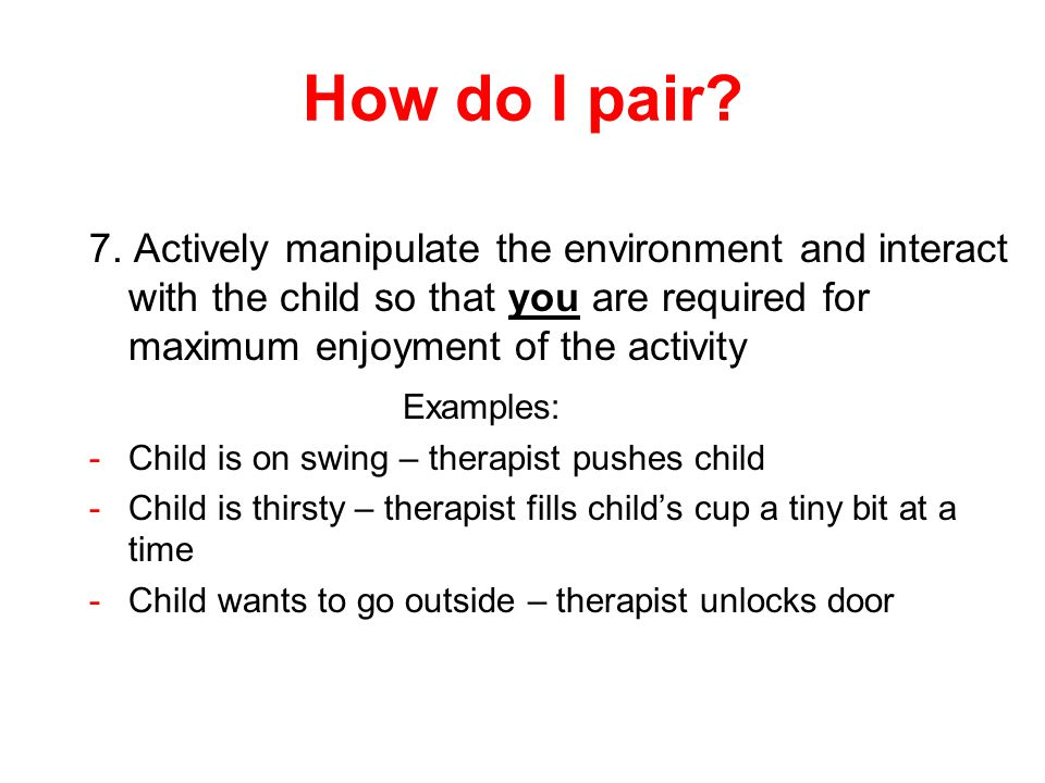 How do I pair 7. Actively manipulate the environment and interact with the child so that you are required for maximum enjoyment of the activity