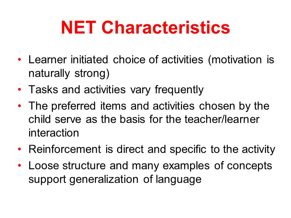 NET Characteristics Learner initiated choice of activities (motivation is naturally strong) Tasks and activities vary frequently.