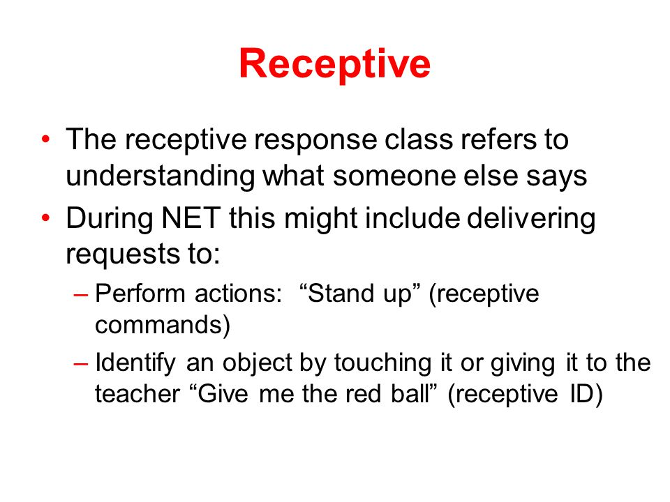 Receptive The receptive response class refers to understanding what someone else says. During NET this might include delivering requests to: