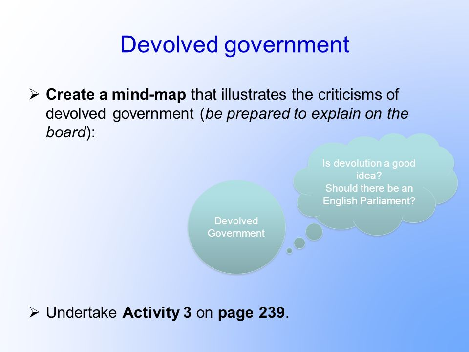 Devolved government Create a mind-map that illustrates the criticisms of devolved government (be prepared to explain on the board):