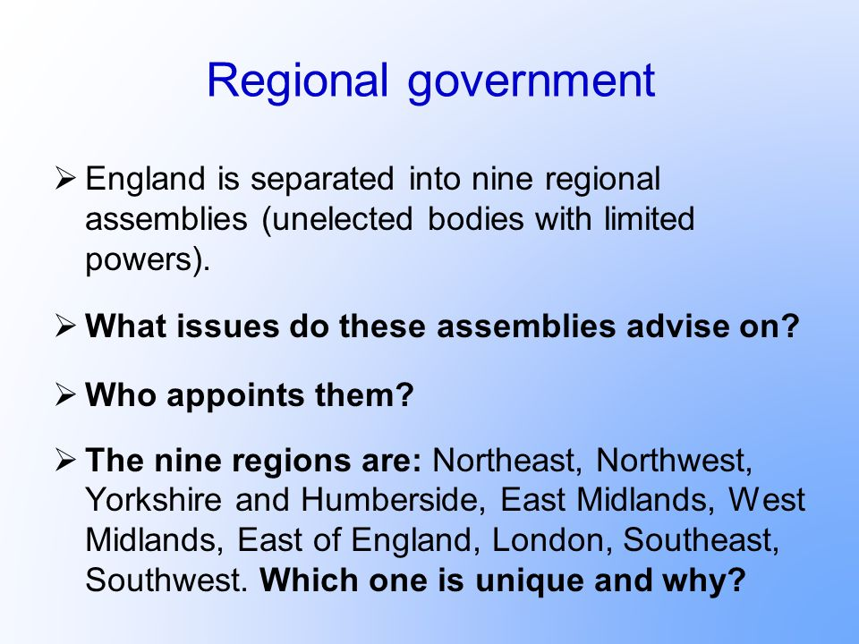 Regional government England is separated into nine regional assemblies (unelected bodies with limited powers).