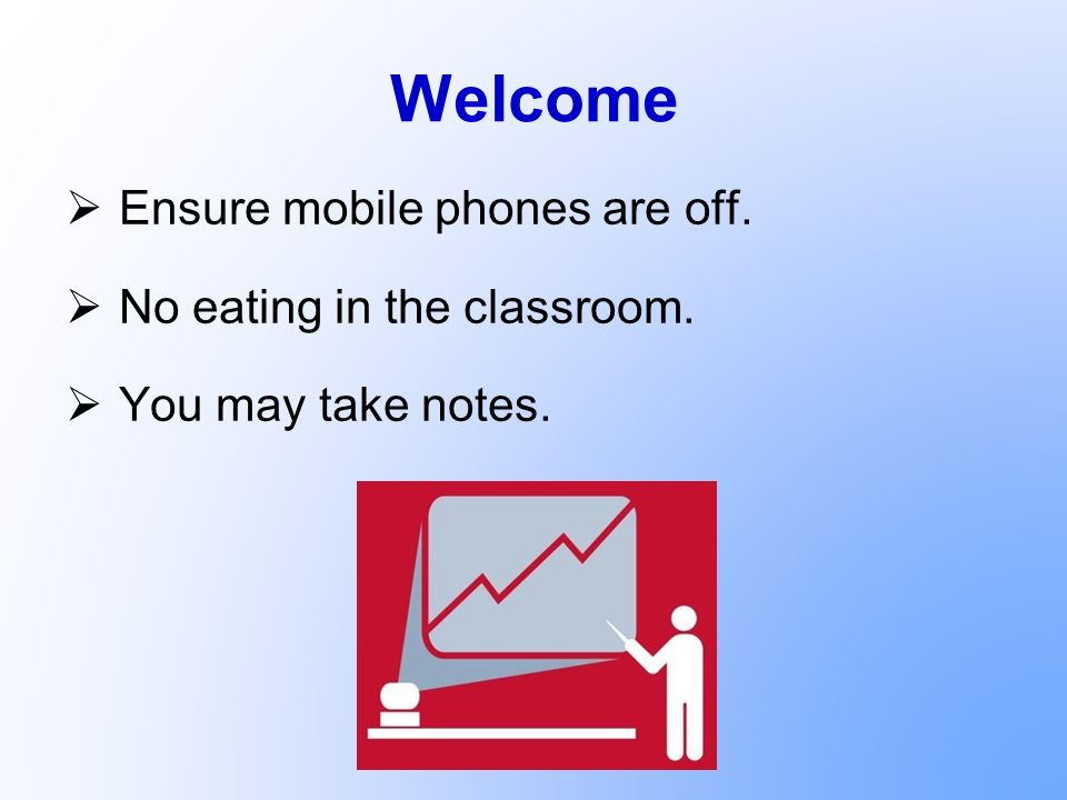 Welcome Ensure mobile phones are off. No eating in the classroom.